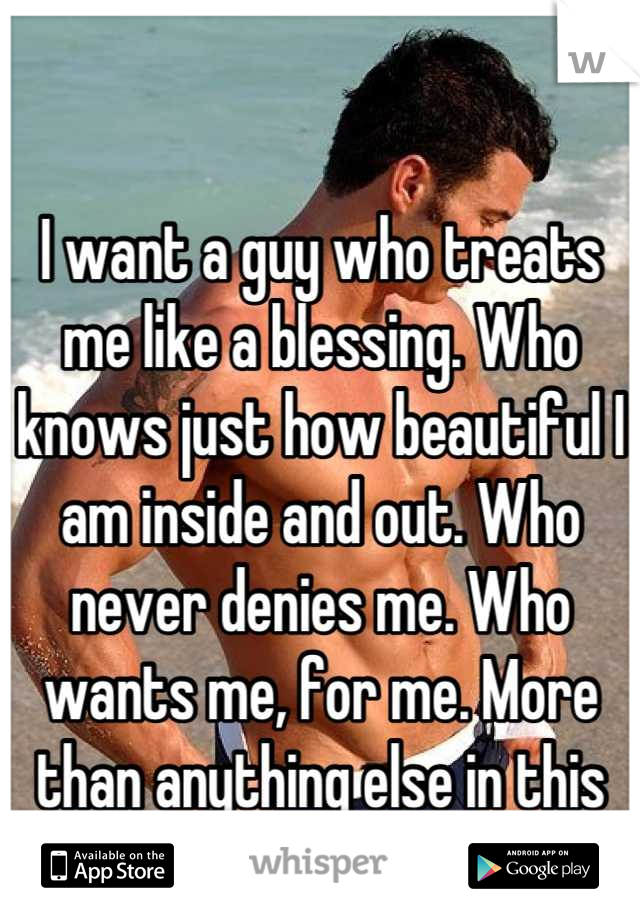 I want a guy who treats me like a blessing. Who knows just how beautiful I am inside and out. Who never denies me. Who wants me, for me. More than anything else in this world.