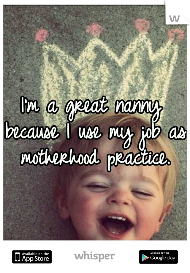 I'm a great nanny because I use my job as motherhood practice.