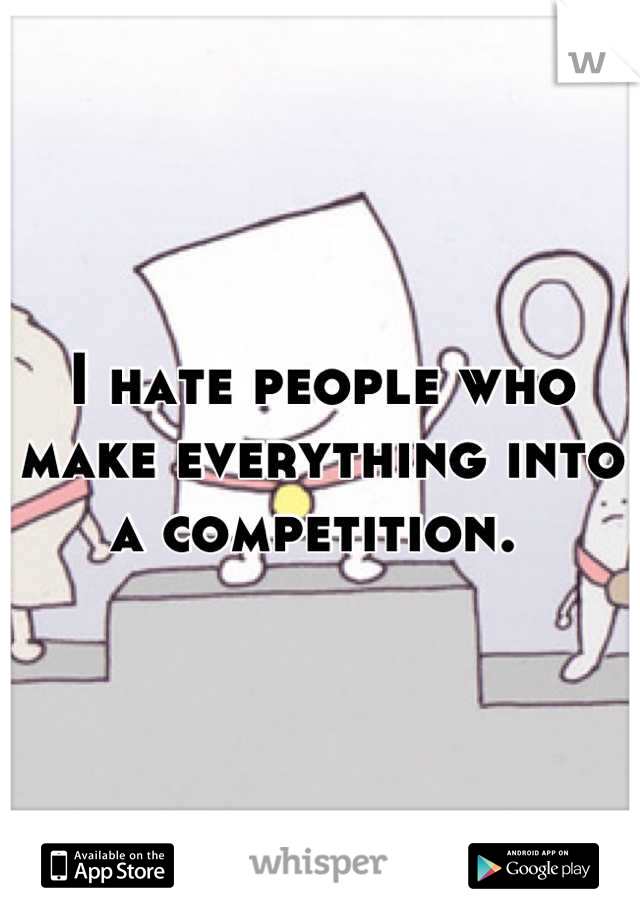 I hate people who make everything into a competition.