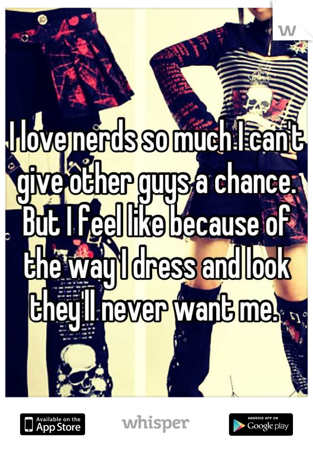 I love nerds so much I can't give other guys a chance. But I feel like because of the way I dress and look they'll never want me.