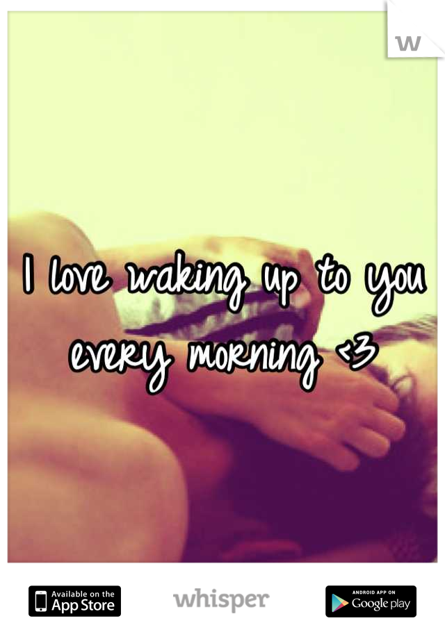 I love waking up to you every morning <3