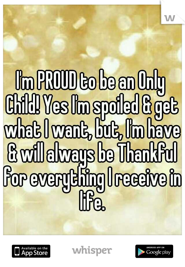 I'm PROUD to be an Only Child! Yes I'm spoiled & get what I want, but, I'm have & will always be Thankful for everything I receive in life.