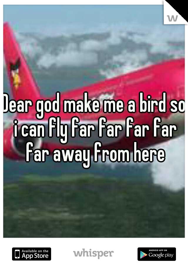 Dear god make me a bird so i can fly far far far far far away from here