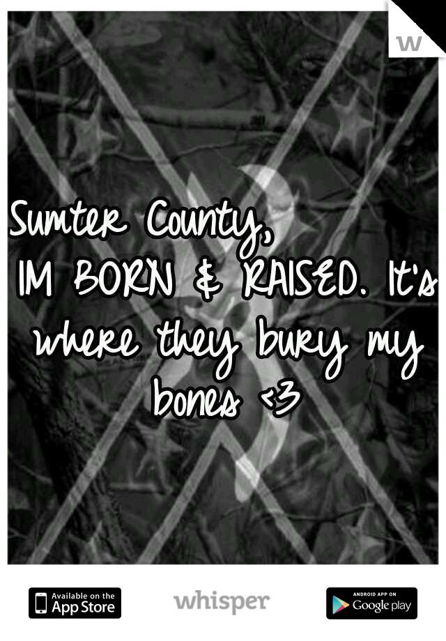 Sumter County,        IM BORN & RAISED. It's where they bury my bones <3