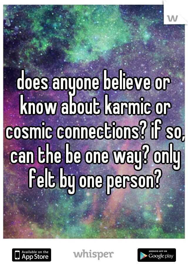 does anyone believe or know about karmic or cosmic connections? if so, can the be one way? only felt by one person?
