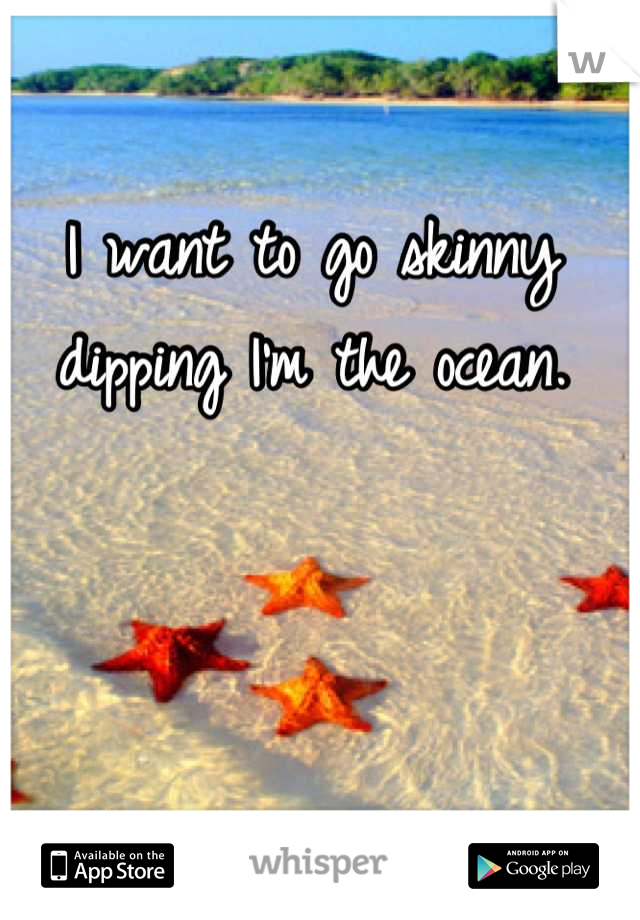 I want to go skinny dipping I'm the ocean.
