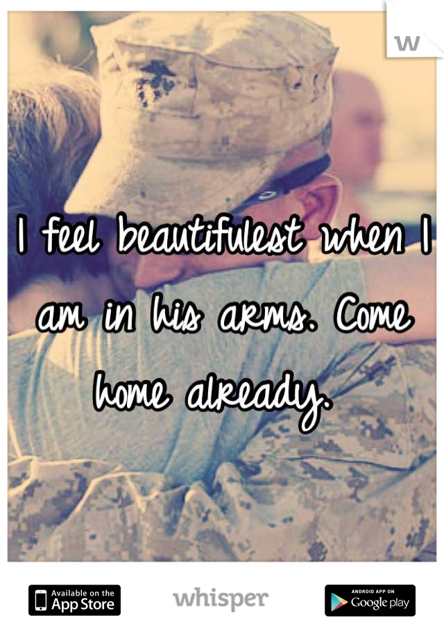 I feel beautifulest when I am in his arms. Come home already.