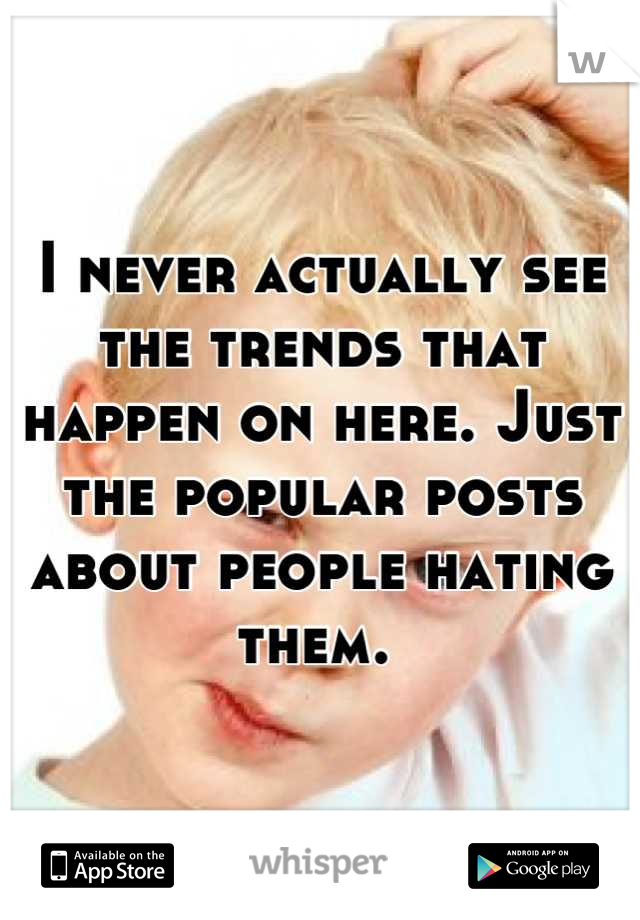 I never actually see the trends that happen on here. Just the popular posts about people hating them.