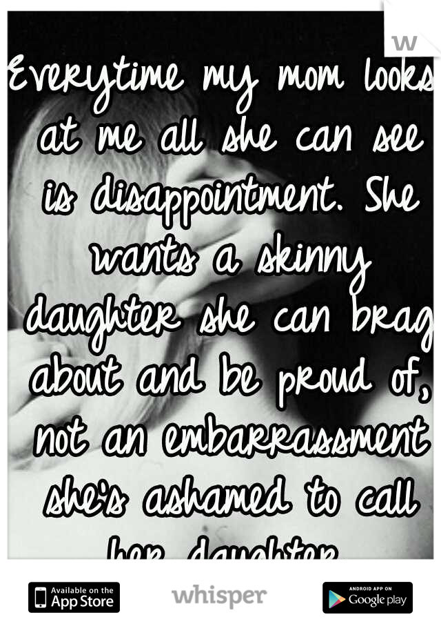 Everytime my mom looks at me all she can see is disappointment. She wants a skinny daughter she can brag about and be proud of, not an embarrassment she's ashamed to call her daughter.
