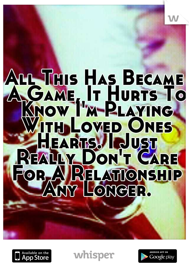 All This Has Became A Game, It Hurts To Know I'm Playing With Loved Ones Hearts. I Just Really Don't Care For A Relationship Any Longer.
