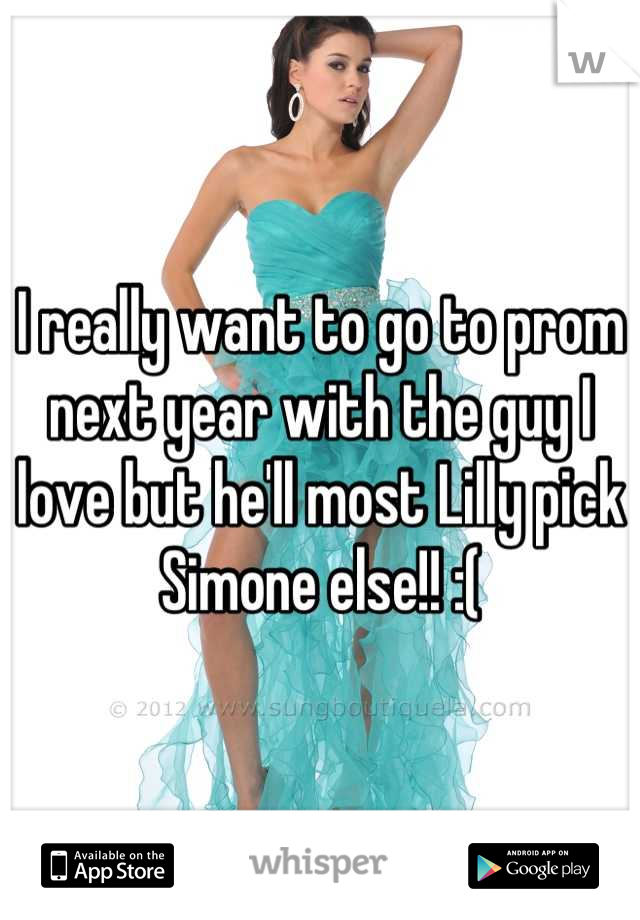 I really want to go to prom next year with the guy I love but he'll most Lilly pick Simone else!! :(