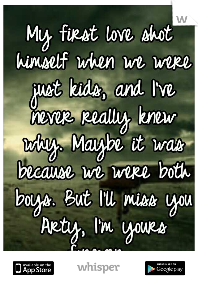 My first love shot himself when we were just kids, and I've never really knew why. Maybe it was because we were both boys. But I'll miss you Arty, I'm yours forever.