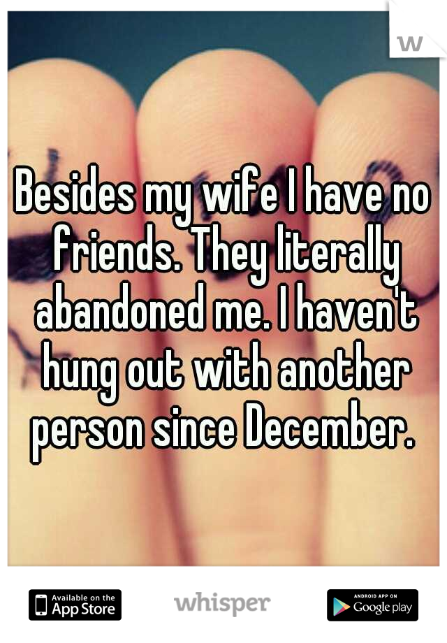 Besides my wife I have no friends. They literally abandoned me. I haven't hung out with another person since December.