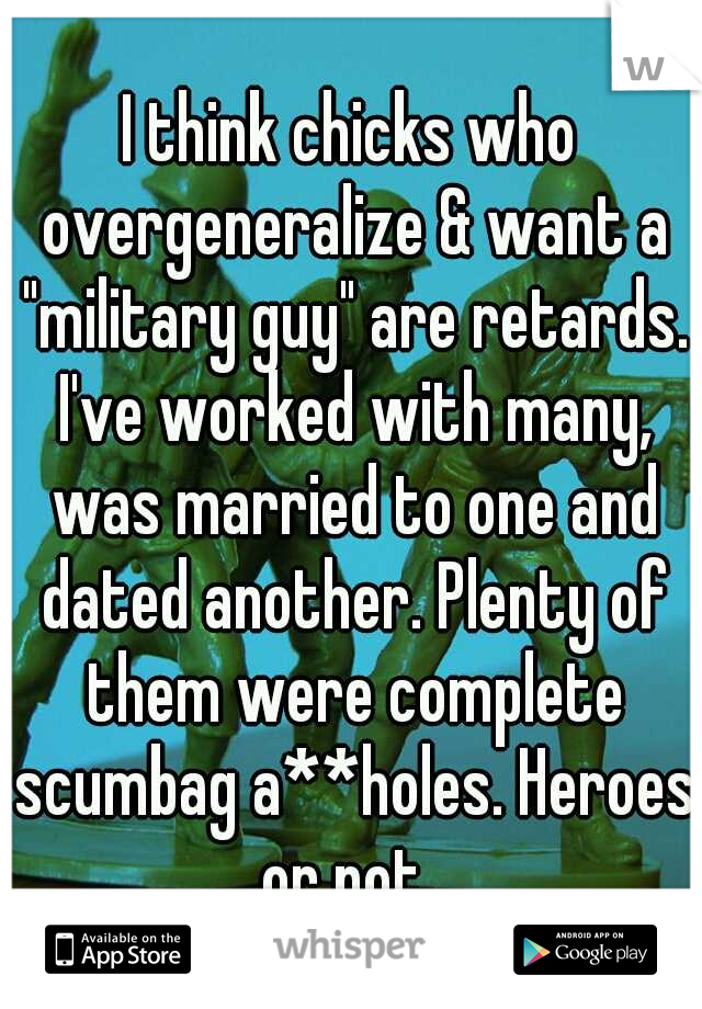 """I think chicks who overgeneralize & want a """"military guy"""" are retards. I've worked with many, was married to one and dated another. Plenty of them were complete scumbag a**holes. Heroes or not."""