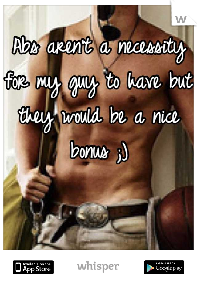 Abs aren't a necessity for my guy to have but they would be a nice bonus ;)