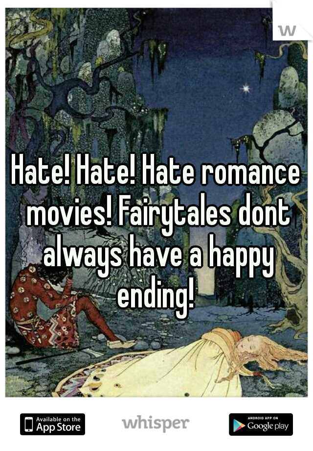 Hate! Hate! Hate romance movies! Fairytales dont always have a happy ending!