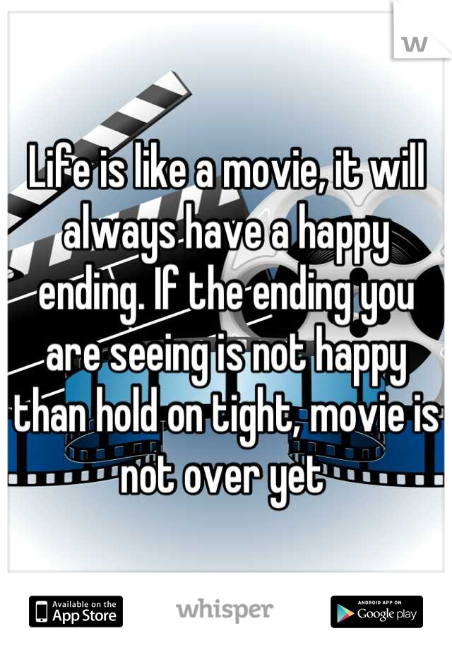 Life is like a movie, it will always have a happy ending. If the ending you are seeing is not happy than hold on tight, movie is not over yet