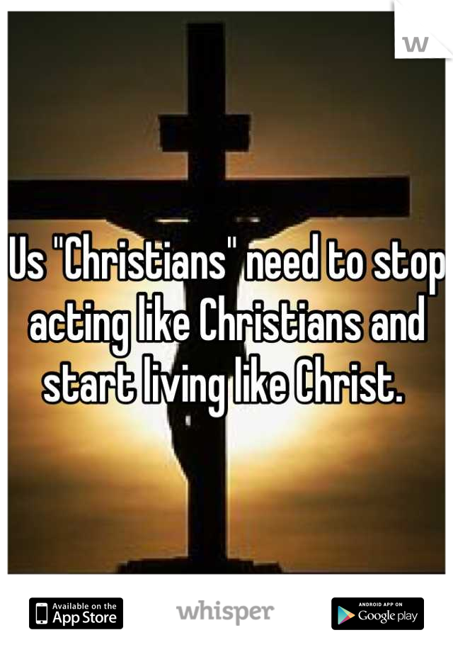 "Us ""Christians"" need to stop acting like Christians and start living like Christ."