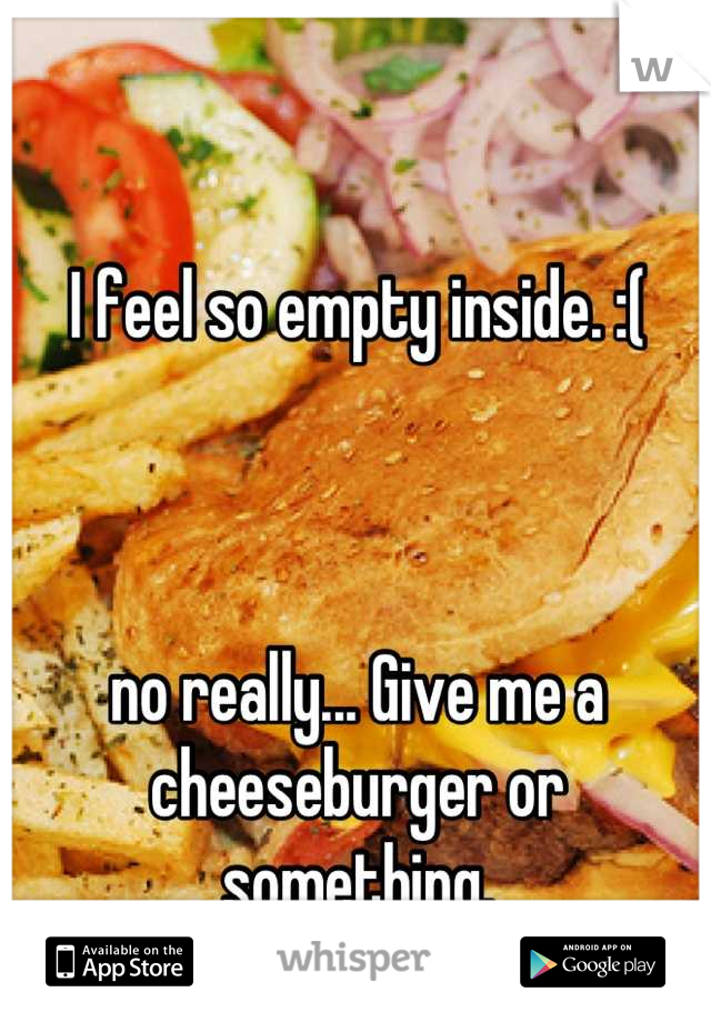 I feel so empty inside. :(     no really... Give me a cheeseburger or something.