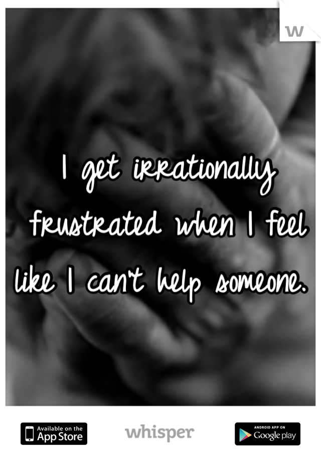 I get irrationally frustrated when I feel like I can't help someone.