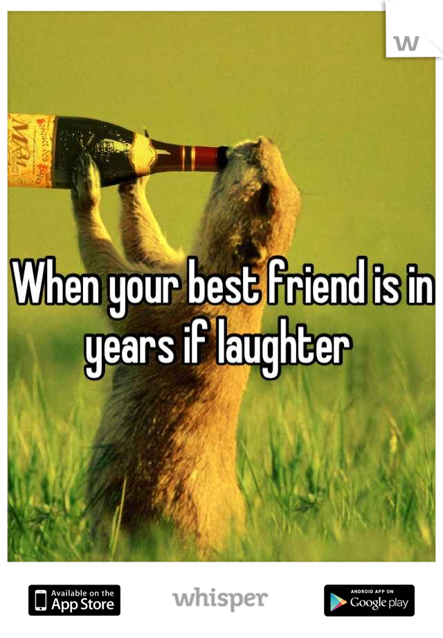 When your best friend is in years if laughter