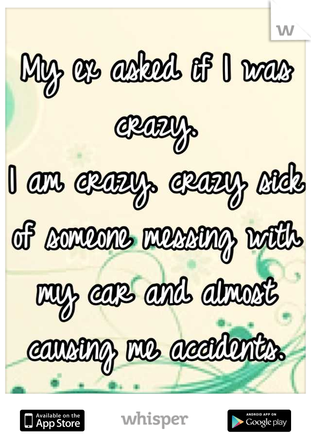 My ex asked if I was crazy. I am crazy. crazy sick of someone messing with my car and almost causing me accidents.