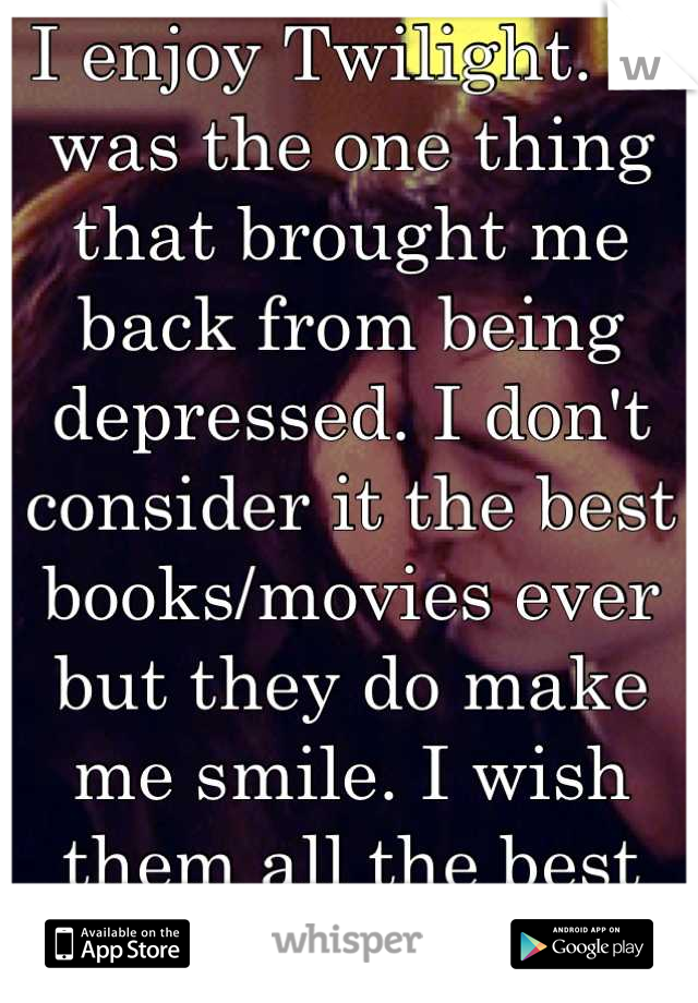 I enjoy Twilight. It was the one thing that brought me back from being depressed. I don't consider it the best books/movies ever but they do make me smile. I wish them all the best careers