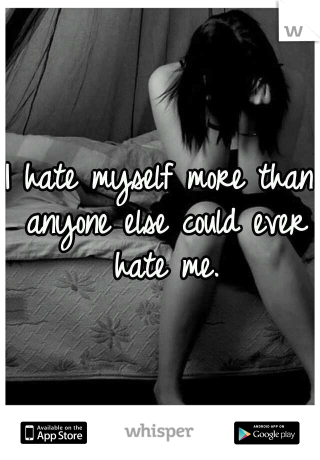I hate myself more than anyone else could ever hate me.