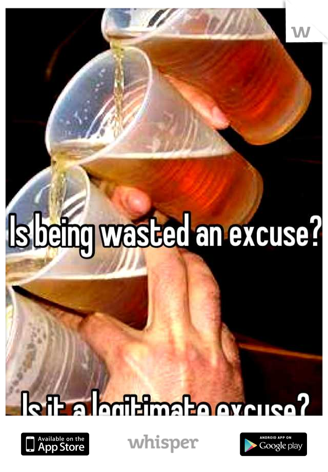 Is being wasted an excuse?     Is it a legitimate excuse?