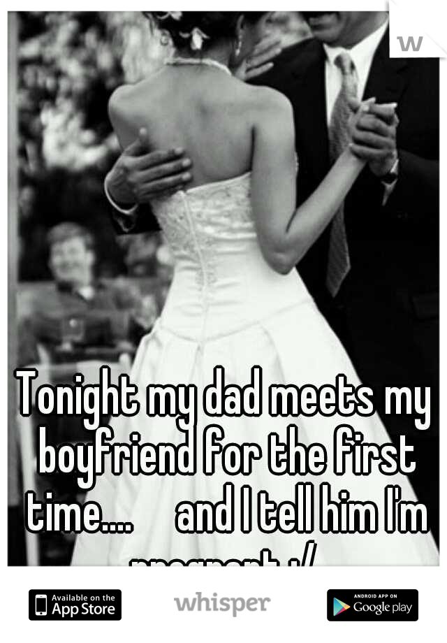 Tonight my dad meets my boyfriend for the first time....  and I tell him I'm pregnant :/