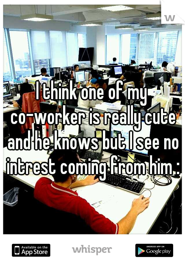 I think one of my co-worker is really cute and he knows but I see no intrest coming from him :\
