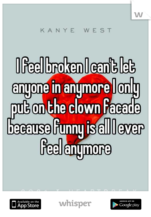 I feel broken I can't let anyone in anymore I only put on the clown facade because funny is all I ever feel anymore