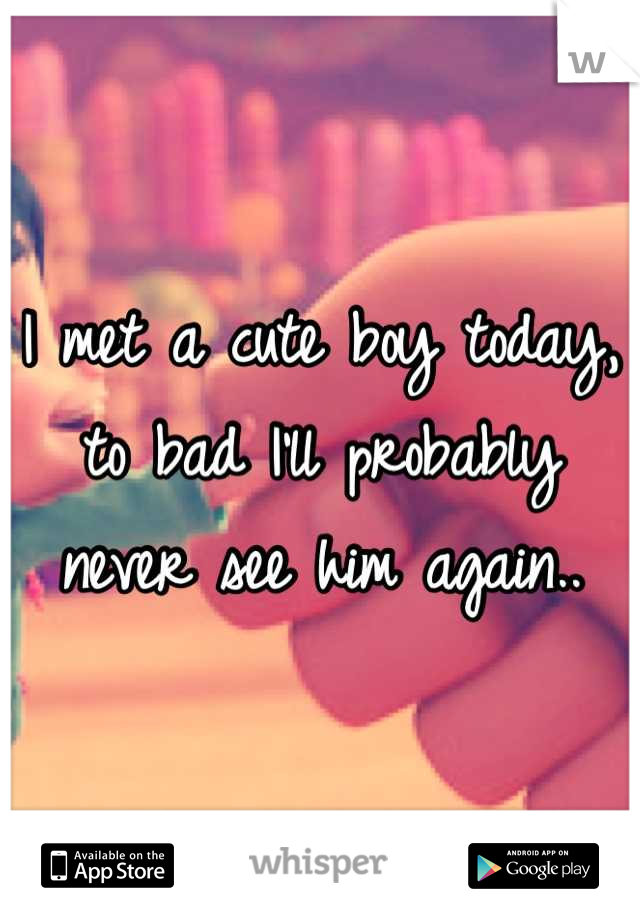 I met a cute boy today, to bad I'll probably never see him again..