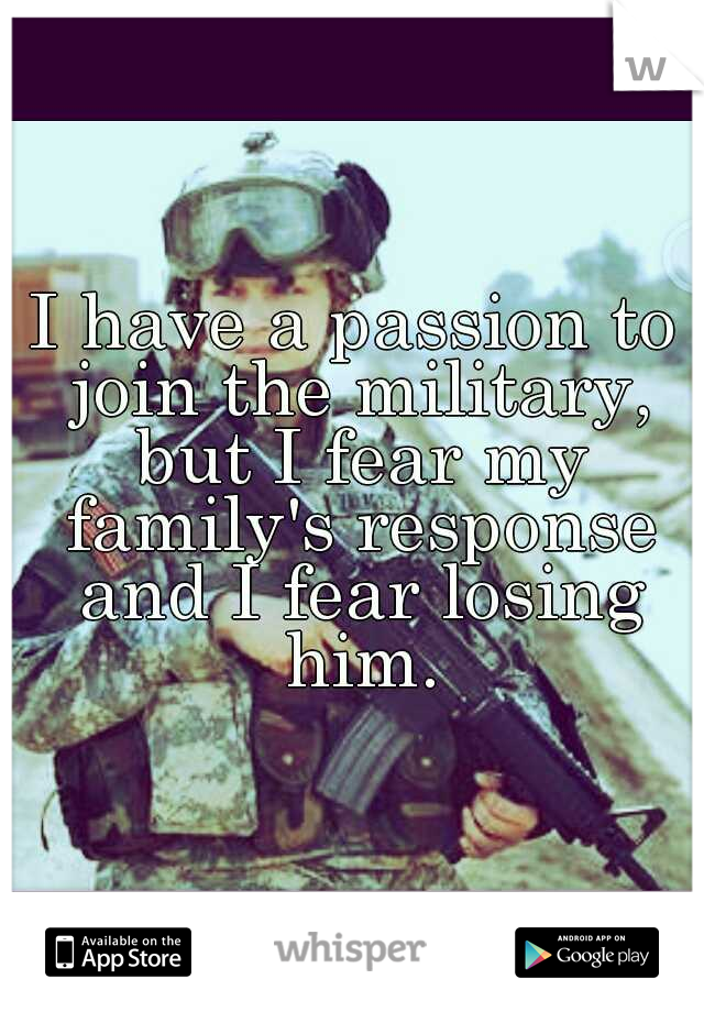 I have a passion to join the military, but I fear my family's response and I fear losing him.