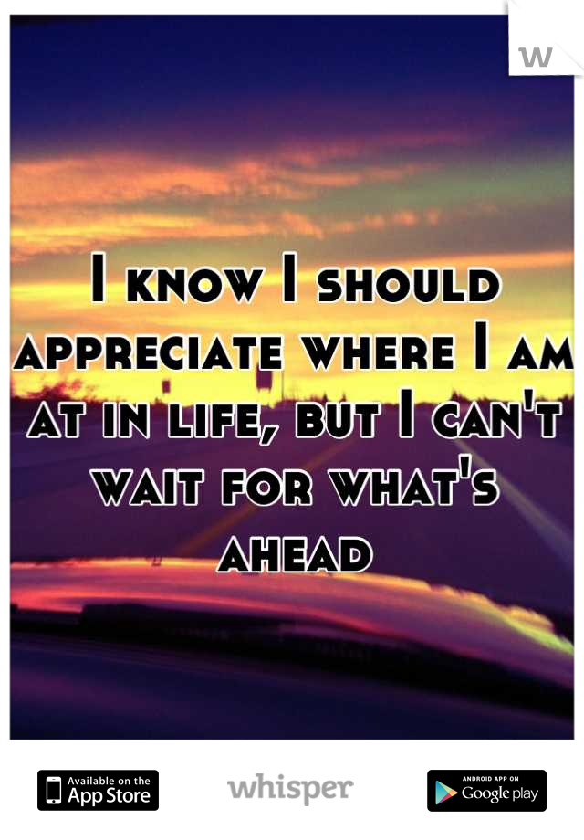 I know I should appreciate where I am at in life, but I can't wait for what's ahead