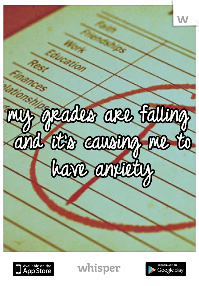 my grades are falling and it's causing me to have anxiety