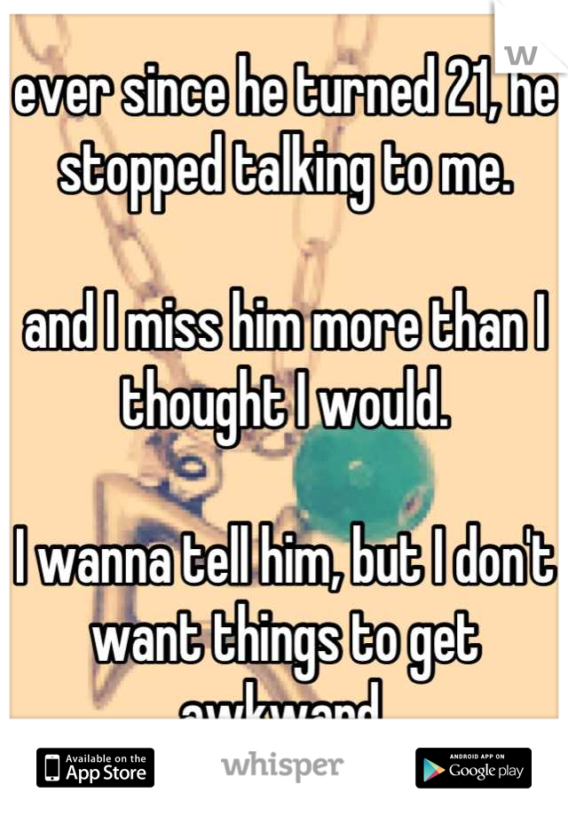 ever since he turned 21, he stopped talking to me.  and I miss him more than I thought I would.  I wanna tell him, but I don't want things to get awkward.