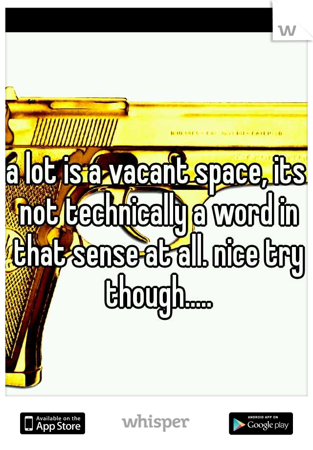 a lot is a vacant space, its not technically a word in that sense at all. nice try though.....