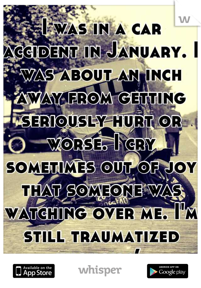 I was in a car accident in January. I was about an inch away from getting seriously hurt or worse. I cry sometimes out of joy that someone was watching over me. I'm still traumatized though :(