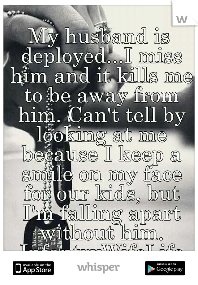 My husband is deployed...I miss him and it kills me to be away from him. Can't tell by looking at me because I keep a smile on my face for our kids, but I'm falling apart without him. InfantryWifeLife