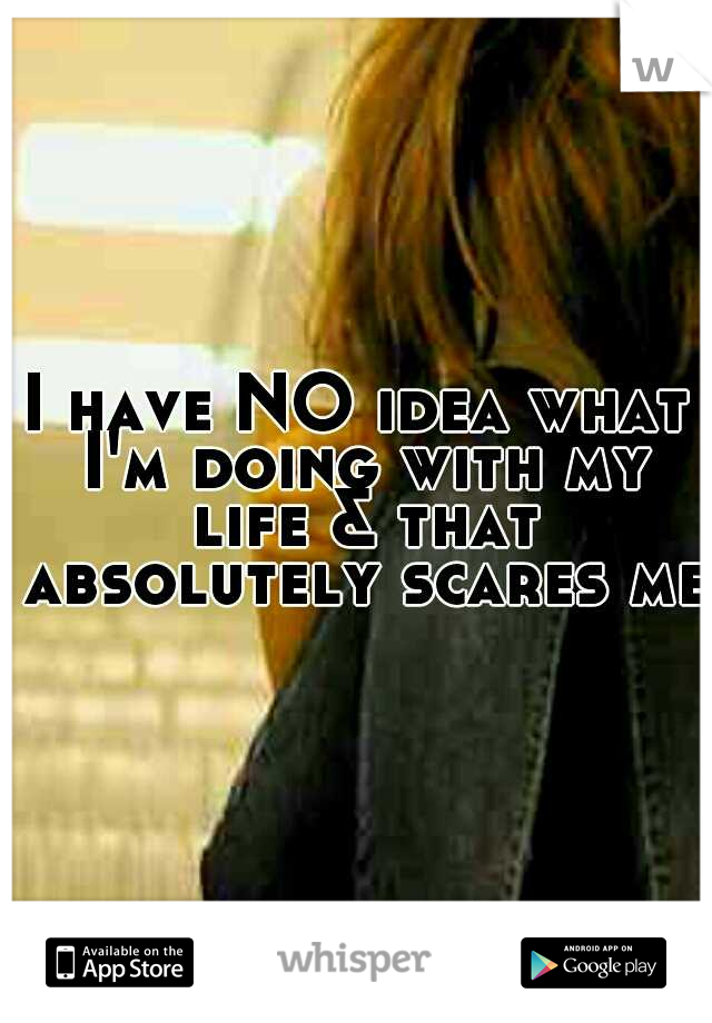 I have NO idea what I'm doing with my life & that absolutely scares me.