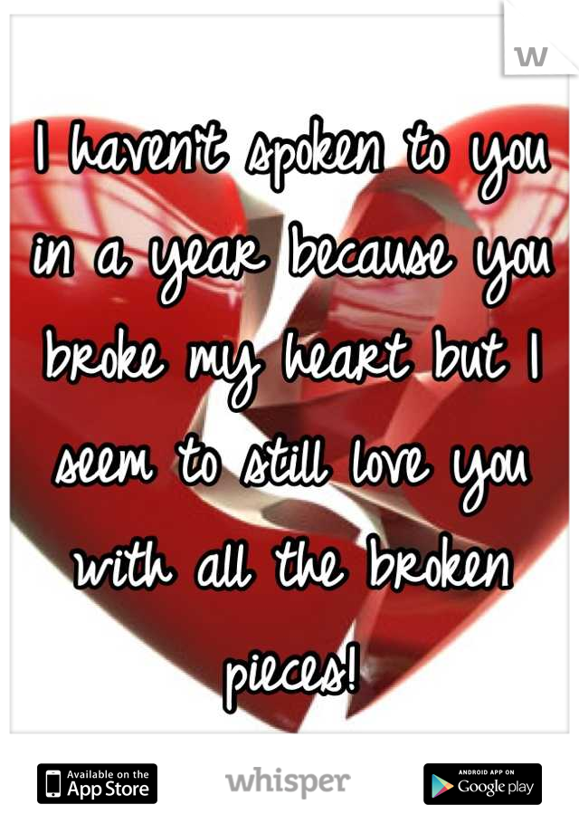 I haven't spoken to you in a year because you broke my heart but I seem to still love you with all the broken pieces!