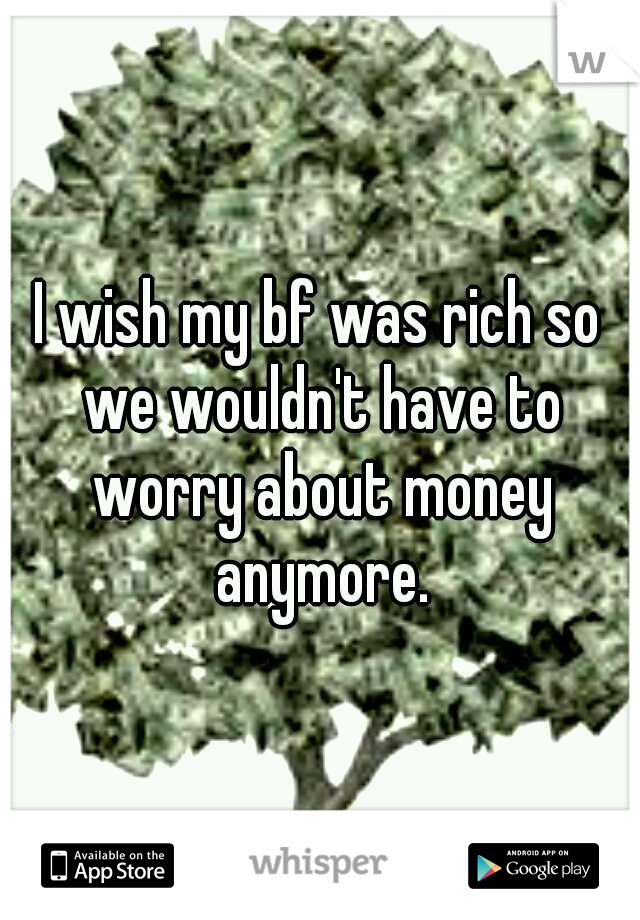 I wish my bf was rich so we wouldn't have to worry about money anymore.
