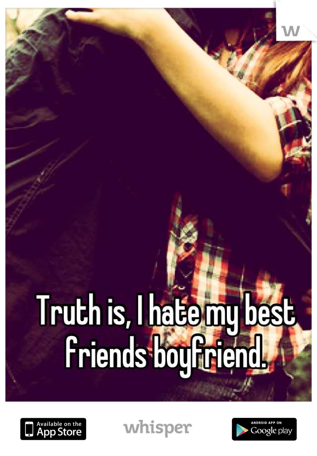 Truth is, I hate my best friends boyfriend.