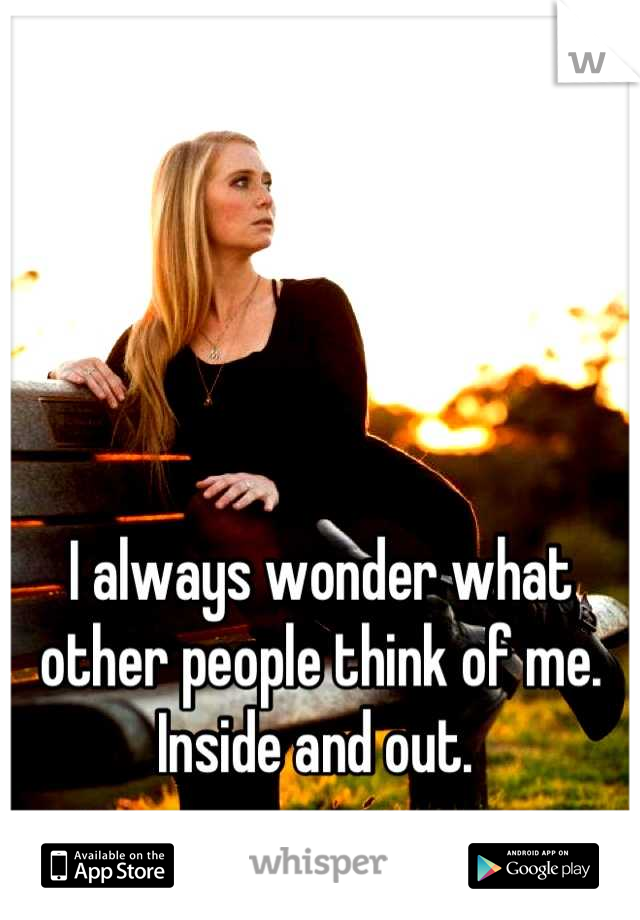I always wonder what other people think of me. Inside and out.