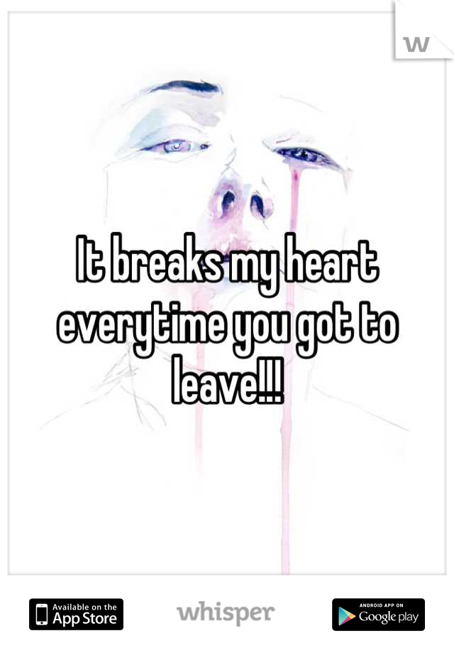It breaks my heart everytime you got to leave!!!
