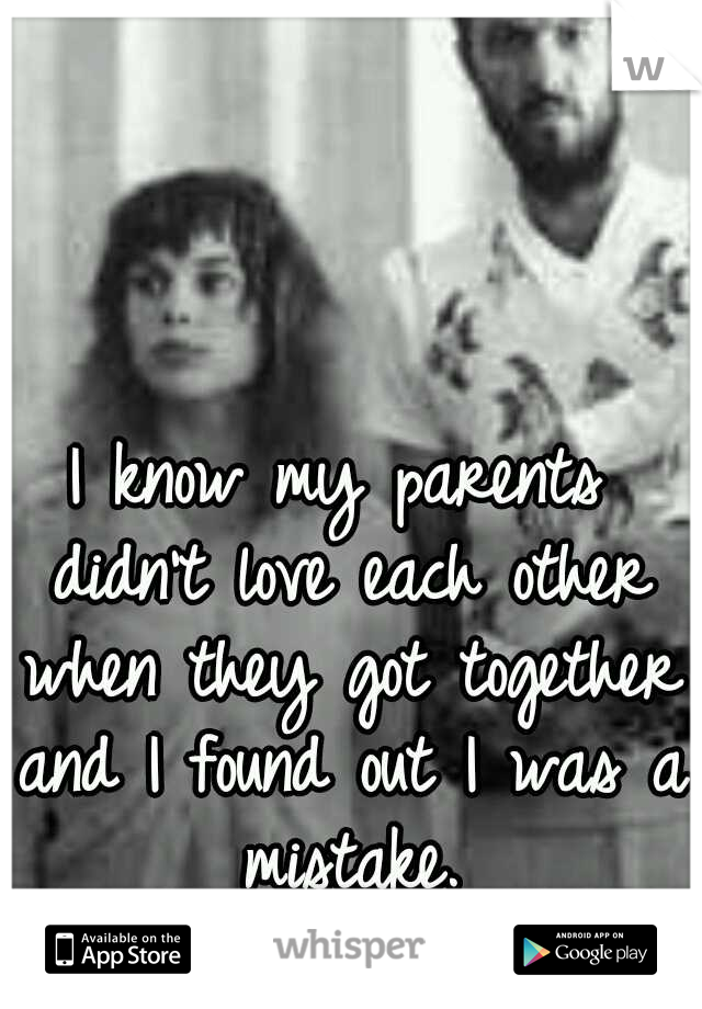 I know my parents didn't love each other when they got together and I found out I was a mistake.