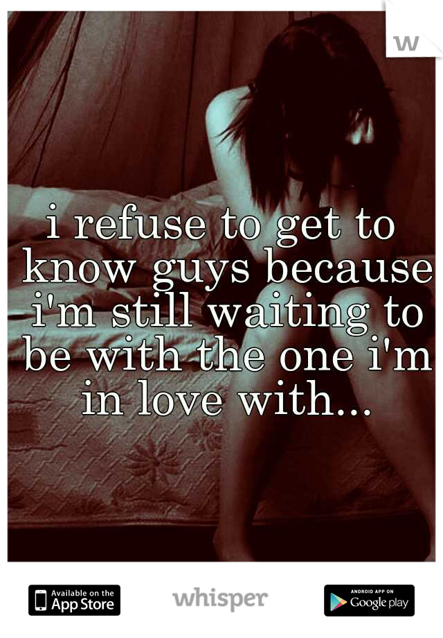 i refuse to get to know guys because i'm still waiting to be with the one i'm in love with...