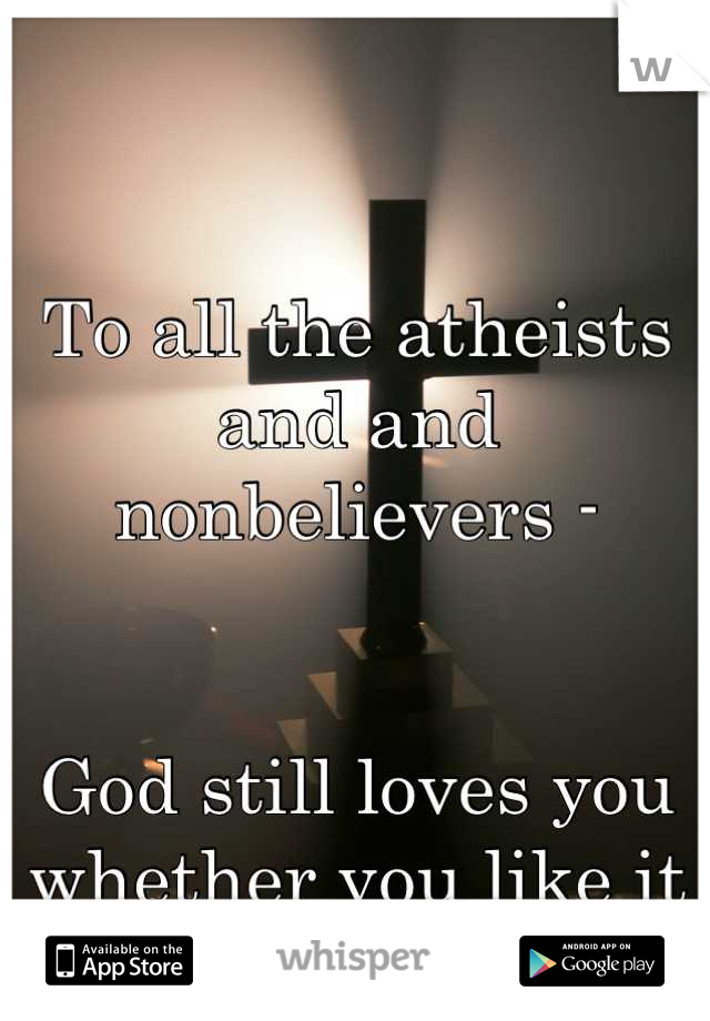 To all the atheists and and nonbelievers -    God still loves you whether you like it or not. So haha