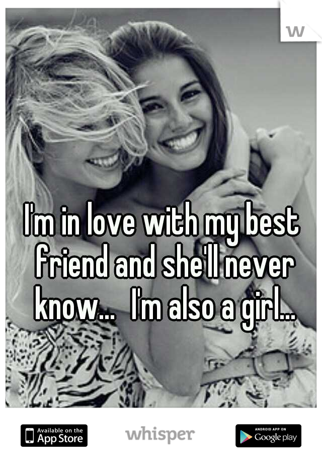I'm in love with my best friend and she'll never know... I'm also a girl...